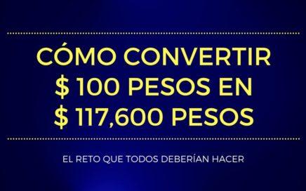 CÓMO CONVERTIR 100 PESOS EN 117,600 PESOS - El Reto que Todos Deberían Hacer