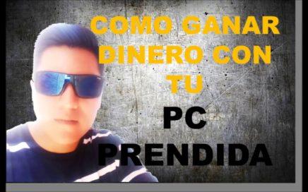 COMO GANAR DINERO CON TU PC PRENDIDA 2018