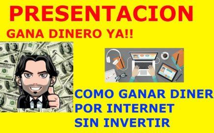 GANAR DINERO POR INTERNET SIN INVERTIR    PRESENTACION GANA DINERO YA