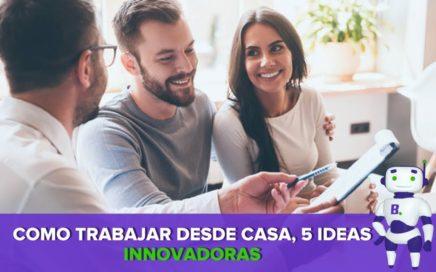 Como Trabajar desde Casa, 5 Ideas Innovadoras